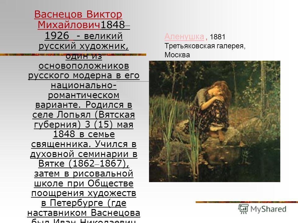 Васнецов Виктор Михайлович1848 – 1926 - великий русский художник, один из основоположников русского модерна в его национально- романтическом варианте. Родился в селе Лопьял (Вятская губерния) 3 (15) мая 1848 в семье священника. Учился в духовной семи