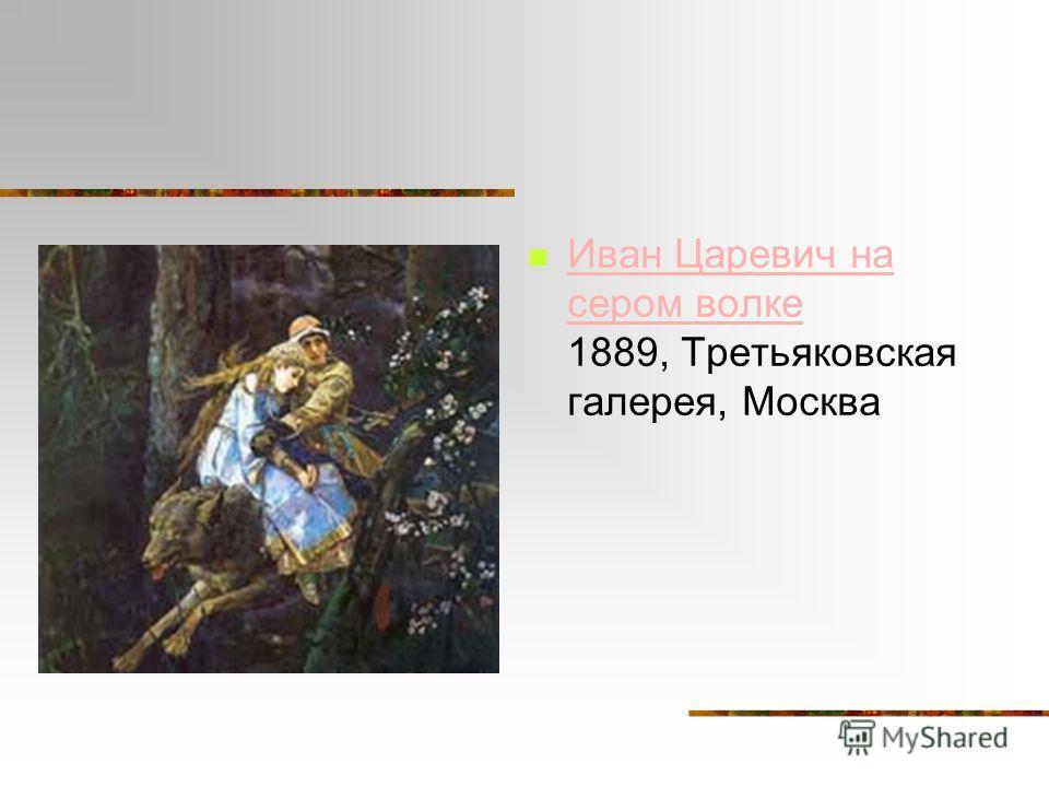Иван Царевич на сером волке 1889, Третьяковская галерея, Москва Иван Царевич на сером волке