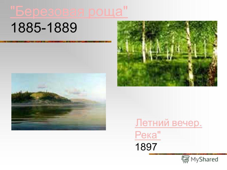 Березовая роща Березовая роща 1885-1889 Березовая роща Березовая роща 1885-1889  Летний вечер. Река  Летний вечер. Река 1897