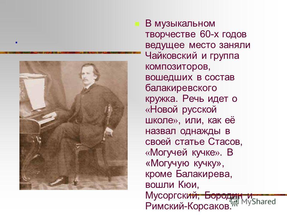 В музыкальном творчестве 60-х годов ведущее место заняли Чайковский и группа композиторов, вошедших в состав балакиревского кружка. Речь идет о « Новой русской школе », или, как её назвал однажды в своей статье Стасов, « Могучей кучке ». В «Могучую к