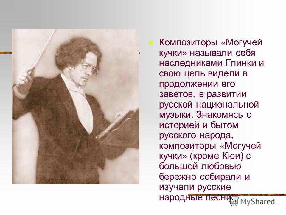 Композиторы « Могучей кучки » называли себя наследниками Глинки и свою цель видели в продолжении его заветов, в развитии русской национальной музыки. Знакомясь с историей и бытом русского народа, композиторы « Могучей кучки » (кроме Кюи) с большой лю