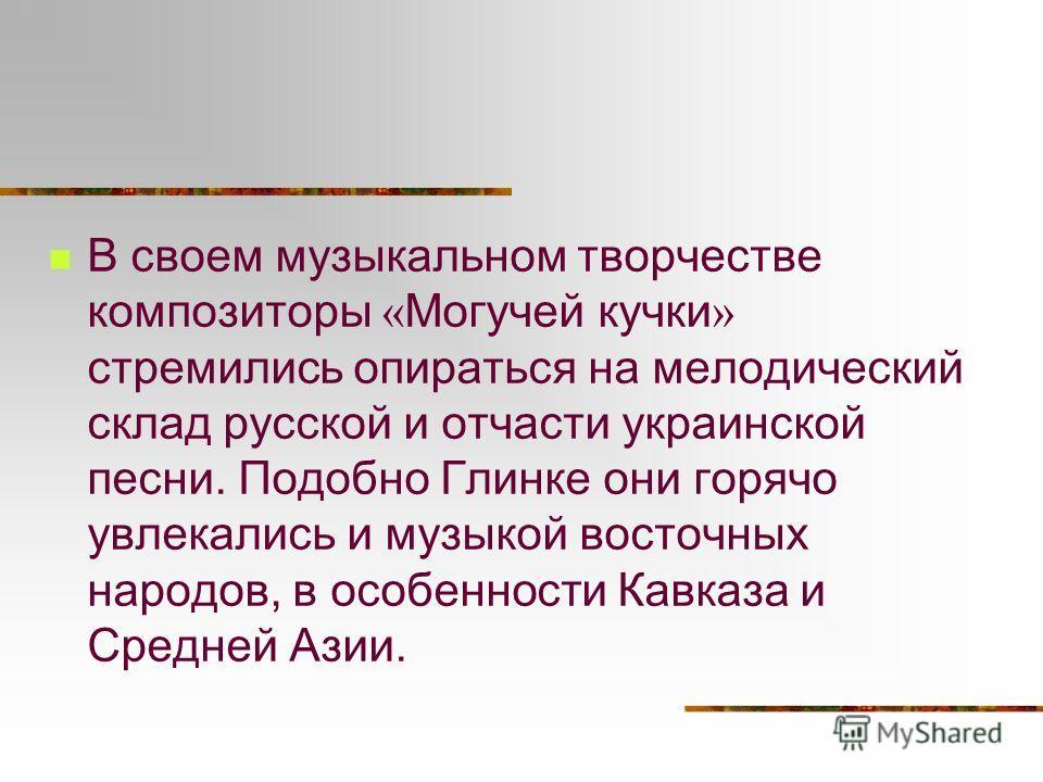 В своем музыкальном творчестве композиторы « Могучей кучки » стремились опираться на мелодический склад русской и отчасти украинской песни. Подобно Глинке они горячо увлекались и музыкой восточных народов, в особенности Кавказа и Средней Азии.