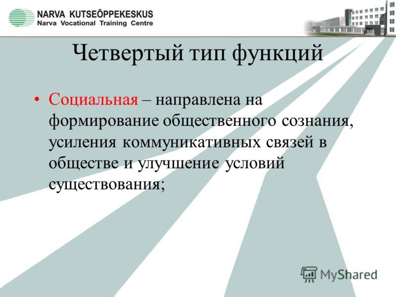 Четвертый тип функций Социальная – направлена на формирование общественного сознания, усиления коммуникативных связей в обществе и улучшение условий существования;