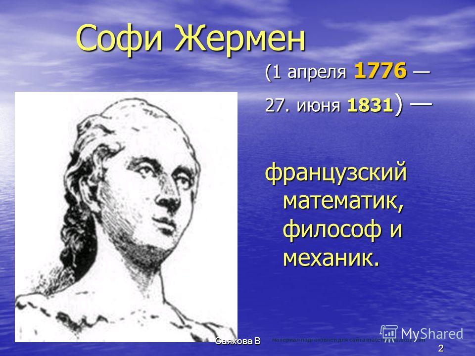 Софи Жермен (1 апреля 1776 (1 апреля 1776 27. июня 1831 ) 27. июня 1831 ) французский математик, философ и механик. 2 Саяхова В материал подготовлен для сайта matematika.ucoz.com