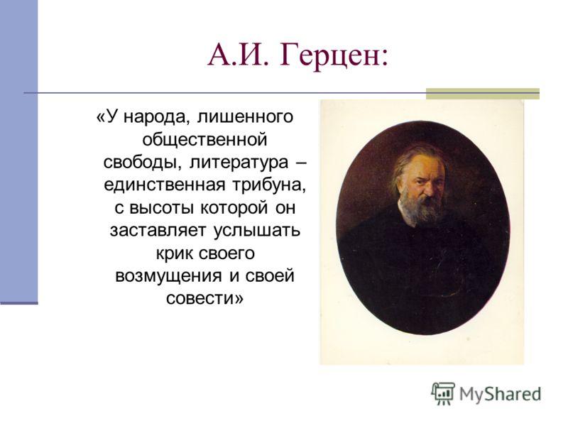А.И. Герцен: «У народа, лишенного общественной свободы, литература – единственная трибуна, с высоты которой он заставляет услышать крик своего возмущения и своей совести»