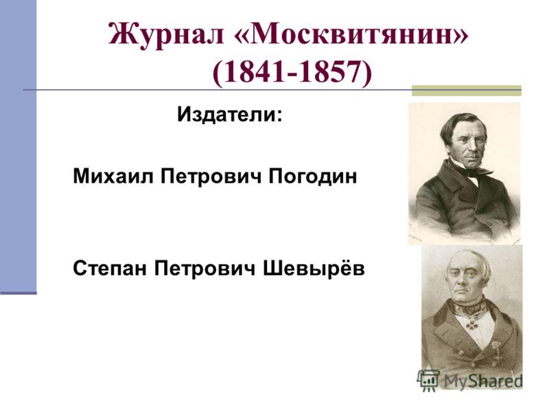 Журнал «Москвитянин» (1841-1857) Издатели: Михаил Петрович Погодин Степан Петрович Шевырёв