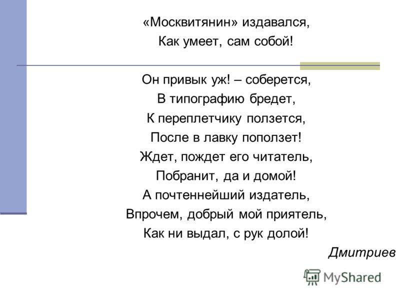 «Москвитянин» издавался, Как умеет, сам собой! Он привык уж! – соберется, В типографию бредет, К переплетчику ползется, После в лавку поползет! Ждет, пождет его читатель, Побранит, да и домой! А почтеннейший издатель, Впрочем, добрый мой приятель, Ка