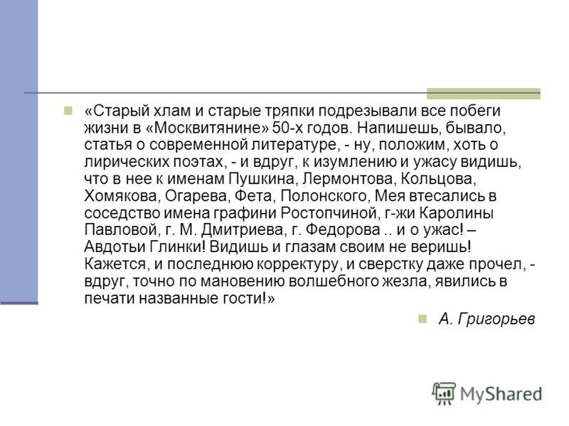 «Старый хлам и старые тряпки подрезывали все побеги жизни в «Москвитянине» 50-х годов. Напишешь, бывало, статья о современной литературе, - ну, положим, хоть о лирических поэтах, - и вдруг, к изумлению и ужасу видишь, что в нее к именам Пушкина, Лерм