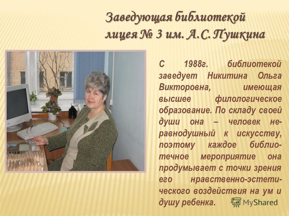 Заведующая библиотекой лицея 3 им. А.С. Пушкина С 1988г. библиотекой заведует Никитина Ольга Викторовна, имеющая высшее филологическое образование. По складу своей души она – человек не- равнодушный к искусству, поэтому каждое библио- течное мероприя