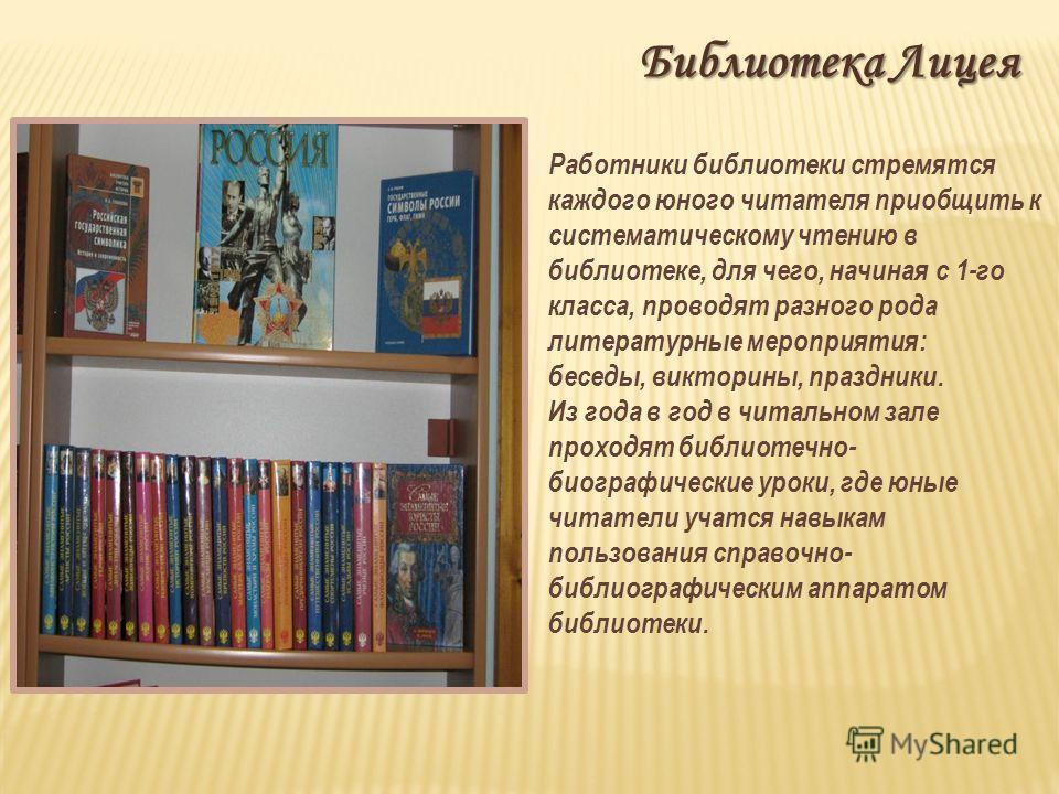 Библиотека Лицея Работники библиотеки стремятся каждого юного читателя приобщить к систематическому чтению в библиотеке, для чего, начиная с 1-го класса, проводят разного рода литературные мероприятия: беседы, викторины, праздники. Из года в год в чи
