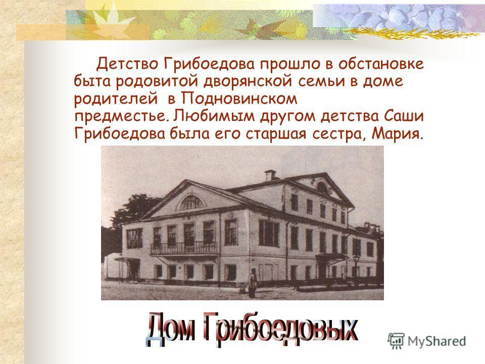 В биографии Грибоедова много загадок и пробелов, особенно в детстве и юности. Достоверно не известен ни его год рождения (хотя точно известен день – 4-ое января), ни год поступления в университетский благородный пансион.