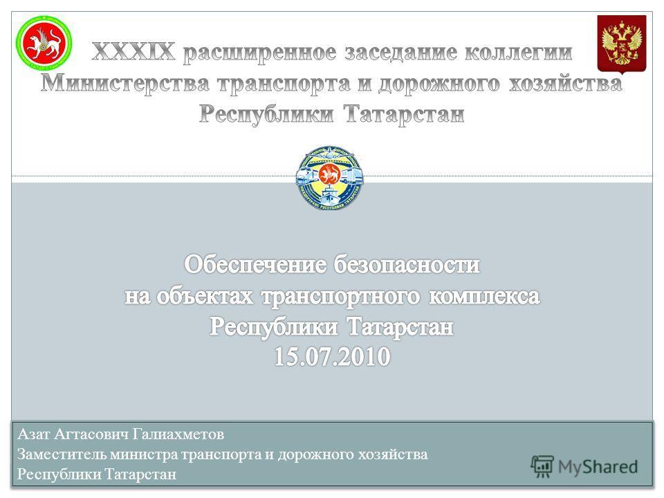 Азат Агтасович Галиахметов Заместитель министра транспорта и дорожного хозяйства Республики Татарстан