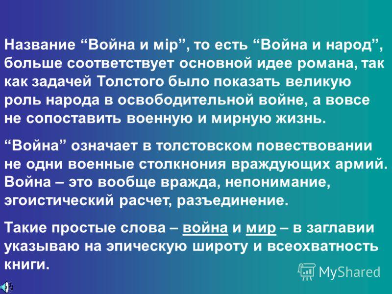Название Война и мiр, то есть Война и народ, больше соответствует основной идее романа, так как задачей Толстого было показать великую роль народа в освободительной войне, а вовсе не сопоставить военную и мирную жизнь. Война означает в толстовском по