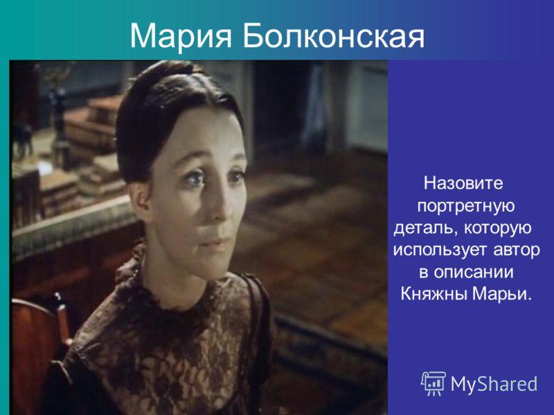 Мария Болконская Назовите портретную деталь, которую использует автор в описании Княжны Марьи.