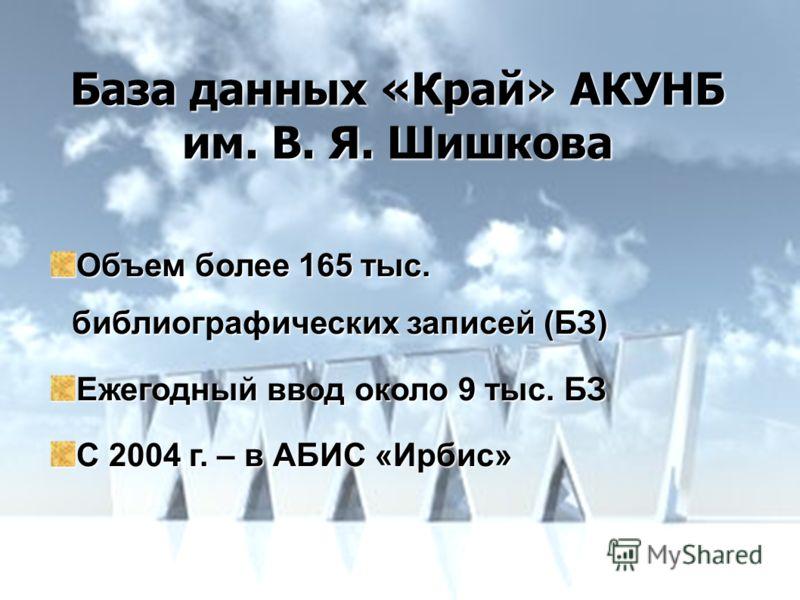 База данных «Край» АКУНБ им. В. Я. Шишкова Объем более 165 тыс. библиографических записей (БЗ) Ежегодный ввод около 9 тыс. БЗ С 2004 г. – в АБИС «Ирбис»