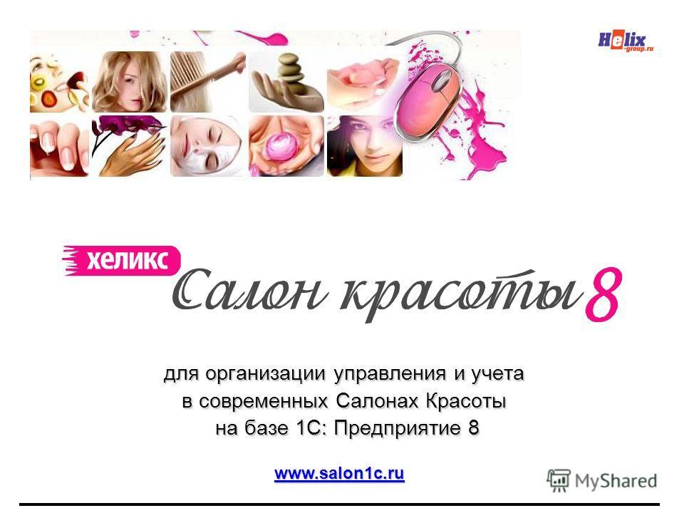 для организации управления и учета в современных Салонах Красоты на базе 1С: Предприятие 8 на базе 1С: Предприятие 8 www.salon1c.ru