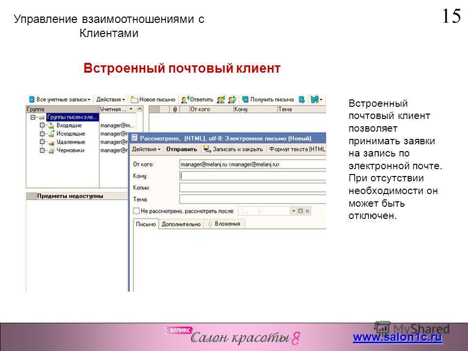 Встроенный почтовый клиент позволяет принимать заявки на запись по электронной почте. При отсутствии необходимости он может быть отключен. Встроенный почтовый клиент 15 www.salon1c.ru Управление взаимоотношениями с Клиентами
