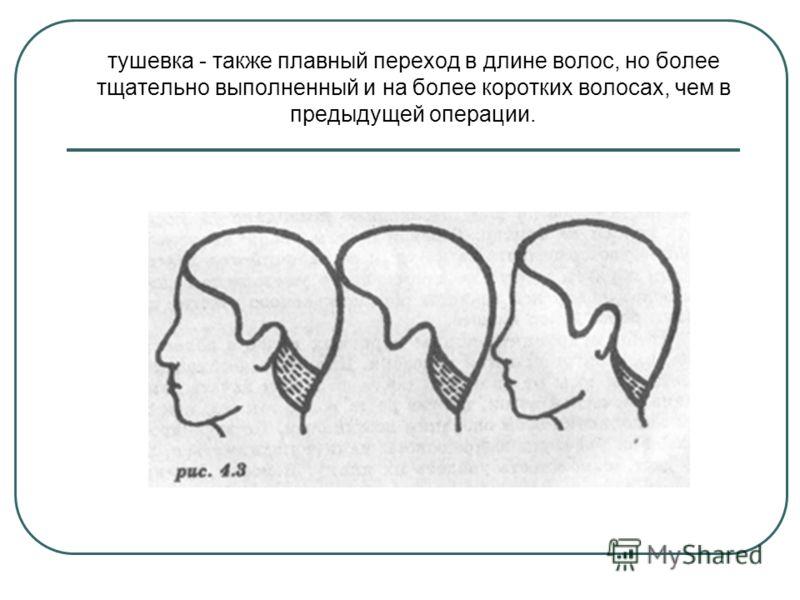 тушевка - также плавный переход в длине волос, но более тщательно выполненный и на более коротких волосах, чем в предыдущей операции.
