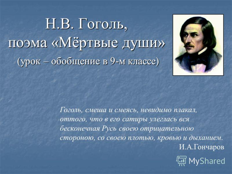 Н.В. Гоголь, поэма «Мёртвые души» (урок – обобщение в 9-м классе) Гоголь, смеша и смеясь, невидимо плакал, оттого, что в его сатиры улеглась вся бесконечная Русь своею отрицательною стороною, со своею плотью, кровью и дыханием. И.А.Гончаров