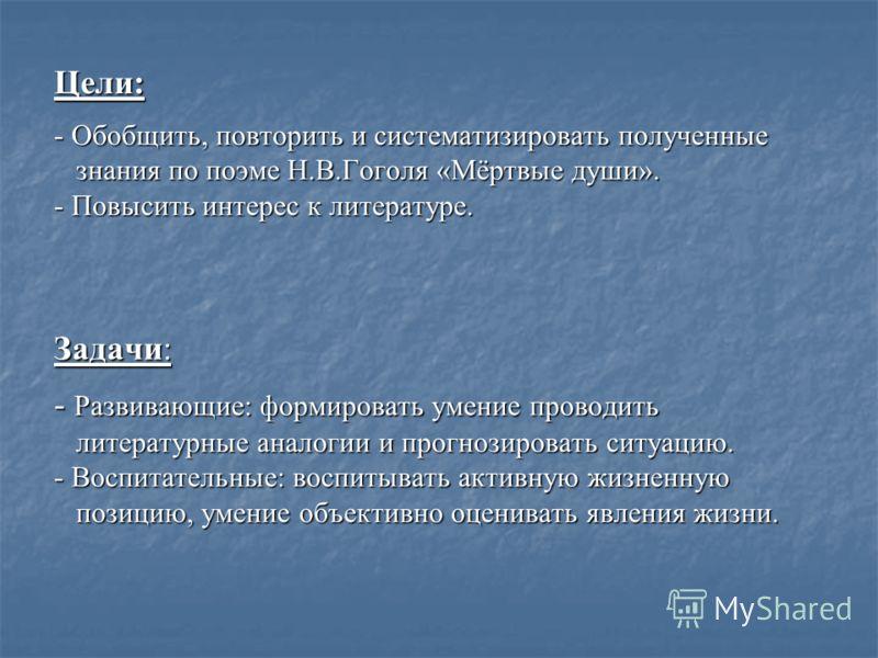 Цели: - Обобщить, повторить и систематизировать полученные знания по поэме Н.В.Гоголя «Мёртвые души». - Повысить интерес к литературе. Задачи: - Развивающие: формировать умение проводить литературные аналогии и прогнозировать ситуацию. - Воспитательн