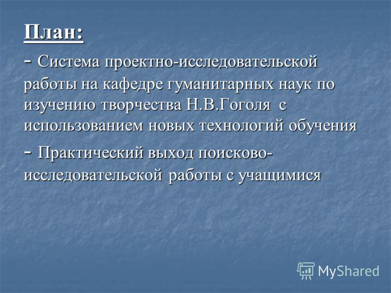 План: - Система проектно-исследовательской работы на кафедре гуманитарных наук по изучению творчества Н.В.Гоголя с использованием новых технологий обучения - Практический выход поисково- исследовательской работы с учащимися