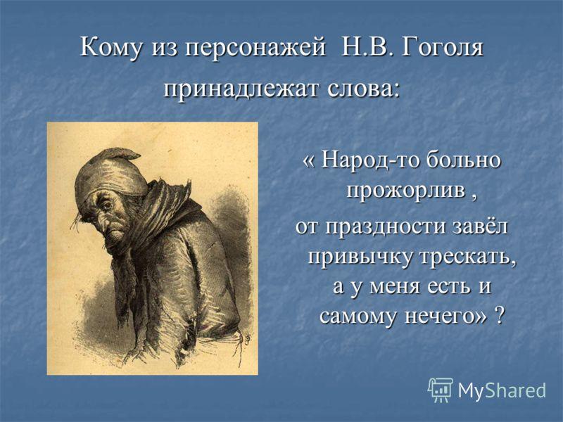 Кому из персонажей Н.В. Гоголя принадлежат слова: « Народ-то больно прожорлив, от праздности завёл привычку трескать, а у меня есть и самому нечего» ?
