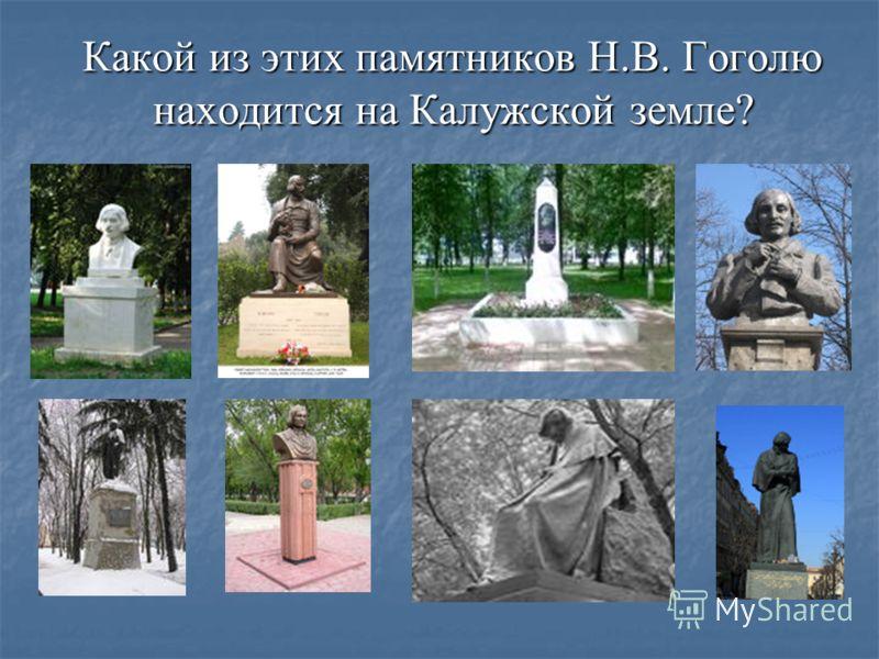Какой из этих памятников Н.В. Гоголю находится на Калужской земле?