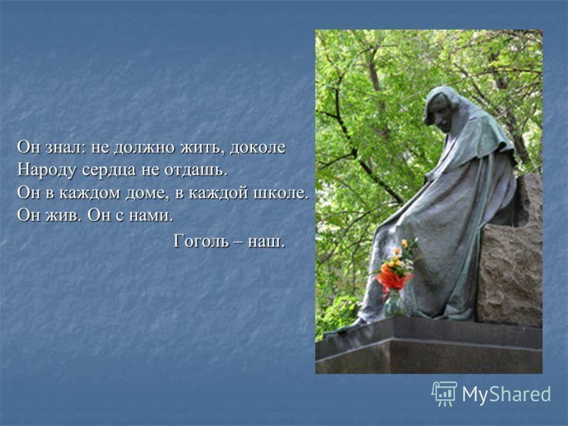 Он знал: не должно жить, доколе Народу сердца не отдашь. Он в каждом доме, в каждой школе. Он жив. Он с нами. Гоголь – наш.