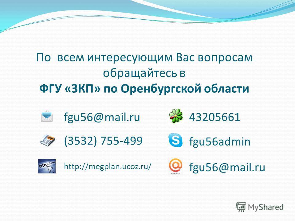 По всем интересующим Вас вопросам обращайтесь в ФГУ «ЗКП» по Оренбургской области fgu56@mail.ru (3532) 755-499 fgu56@mail.ru 43205661 http://megplan.ucoz.ru/ fgu56admin