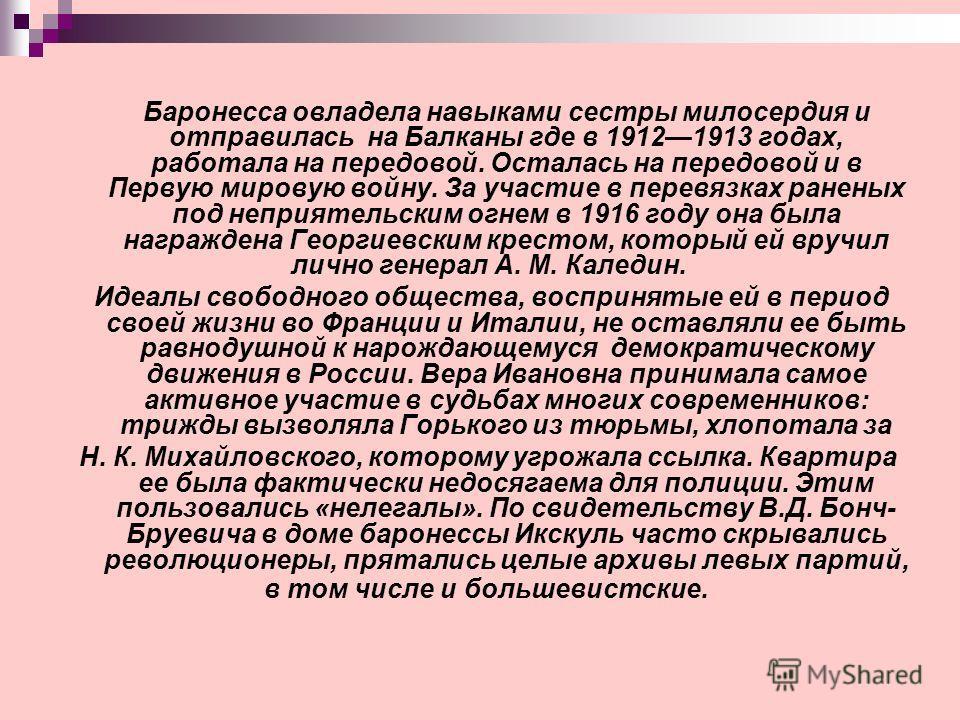 Баронесса овладела навыками сестры милосердия и отправилась на Балканы где в 19121913 годах, работала на передовой. Осталась на передовой и в Первую мировую войну. За участие в перевязках раненых под неприятельским огнем в 1916 году она была награжде