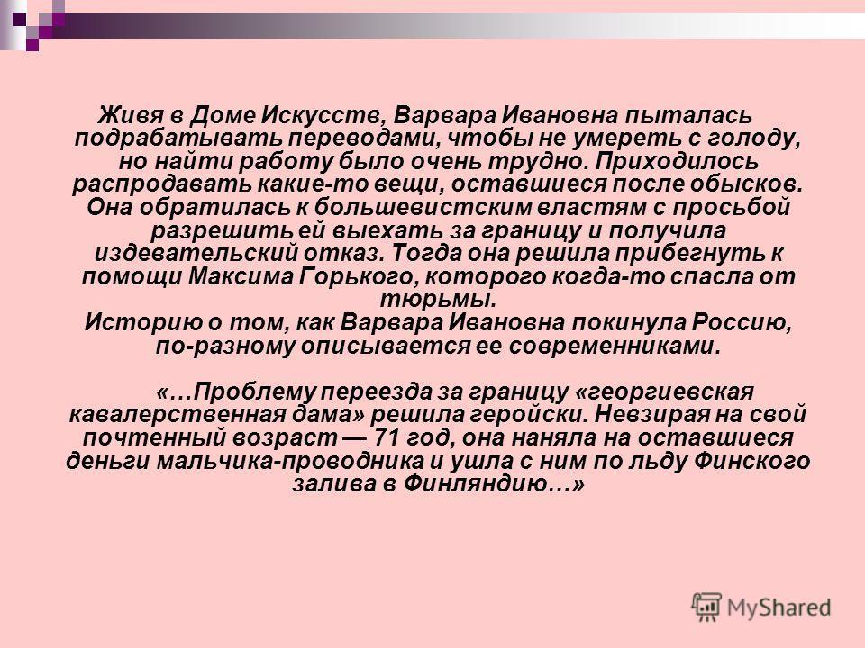 Живя в Доме Искусств, Варвара Ивановна пыталась подрабатывать переводами, чтобы не умереть с голоду, но найти работу было очень трудно. Приходилось распродавать какие-то вещи, оставшиеся после обысков. Она обратилась к большевистским властям с просьб