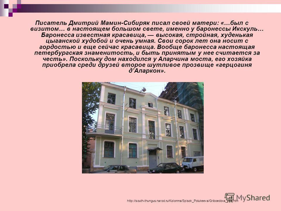http://south-thungus.narod.ru/Kolomna/Spisok_Polukeeva/Griboedova_156.htm Писатель Дмитрий Мамин-Сибиряк писал своей матери: «…был с визитом… в настоящем большом свете, именно у баронессы Икскуль… Баронесса известная красавица, высокая, стройная, худ