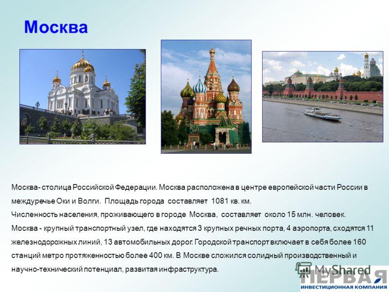 Москва Москва- столица Российской Федерации. Москва расположена в центре европейской части России в междуречье Оки и Волги. Площадь города составляет 1081 кв. км. Численность населения, проживающего в городе Москва, составляет около 15 млн. человек.