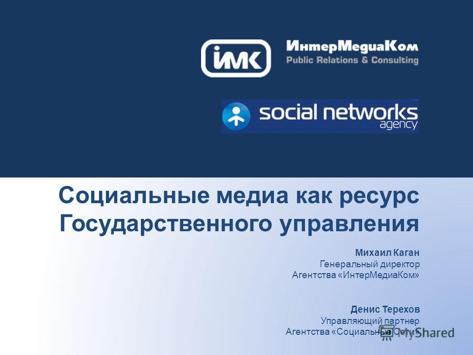 Социальные медиа как ресурс Государственного управления Михаил Каган Генеральный директор Агентства «ИнтерМедиаКом» Денис Терехов Управляющий партнер Агентства «Социальные Сети»