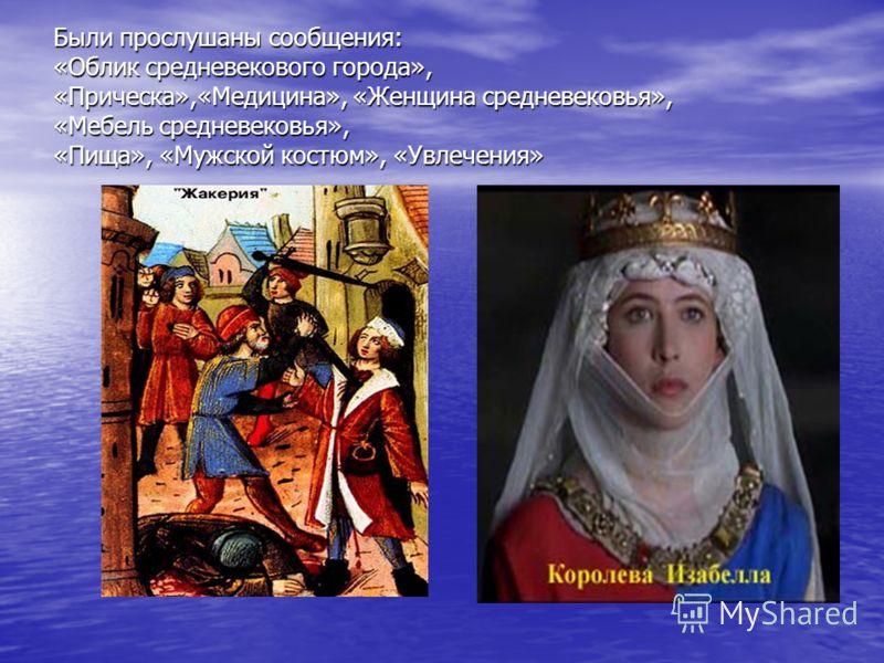 Были прослушаны сообщения: «Облик средневекового города», «Прическа»,«Медицина», «Женщина средневековья», «Мебель средневековья», «Пища», «Мужской костюм», «Увлечения»