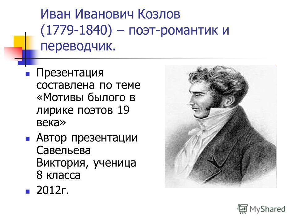 Иван Иванович Козлов (1779-1840) – поэт-романтик и переводчик. Презентация составлена по теме «Мотивы былого в лирике поэтов 19 века» Автор презентации Савельева Виктория, ученица 8 класса 2012г.