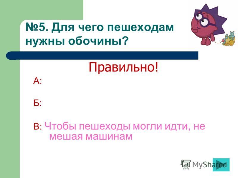 5. Для чего пешеходам нужны обочины? А: Б: В: Чтобы пешеходы могли идти, не мешая машинам Правильно!