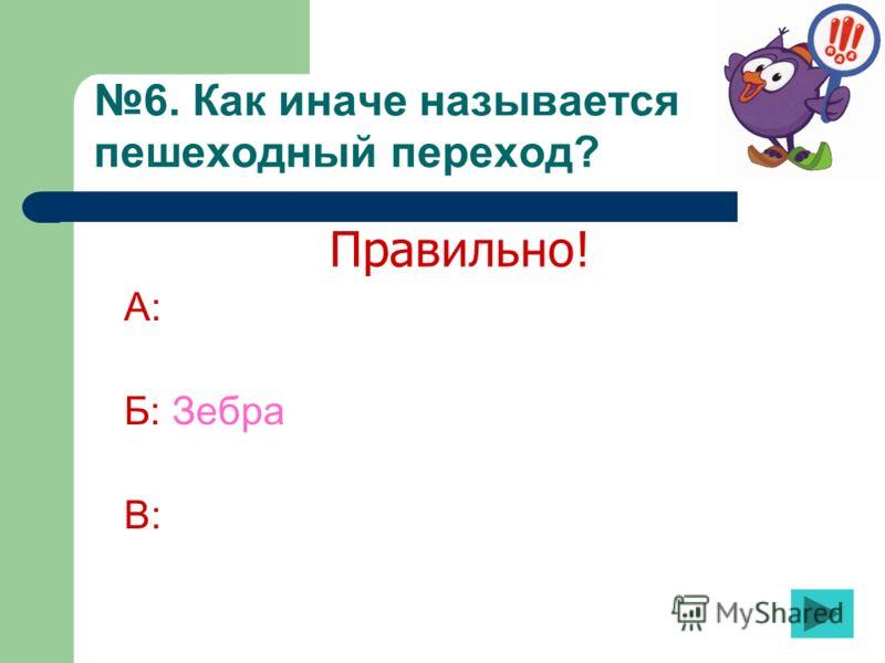 6. Как иначе называется пешеходный переход? А: Б: Зебра В: Правильно!