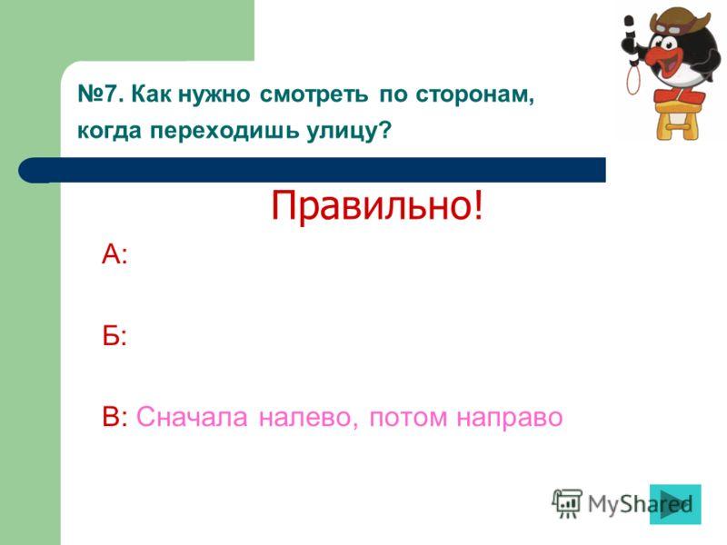 7. Как нужно смотреть по сторонам, когда переходишь улицу? А: Б: В: Сначала налево, потом направо Правильно!