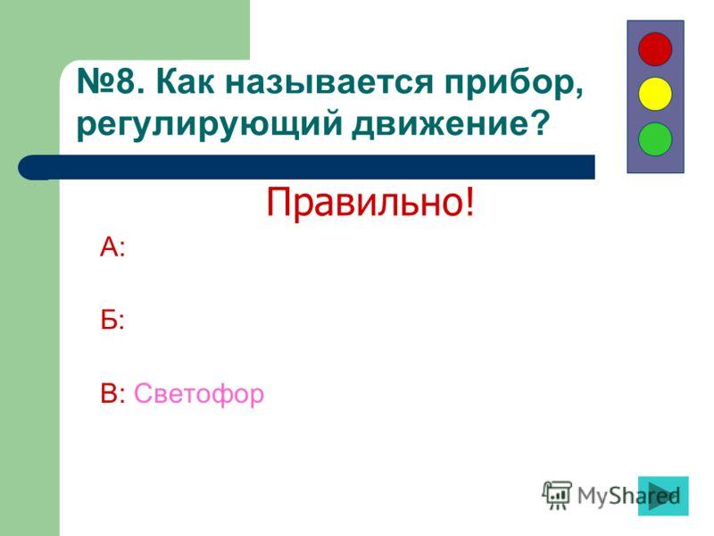 8. Как называется прибор, регулирующий движение? А: Б: В: Светофор Правильно!