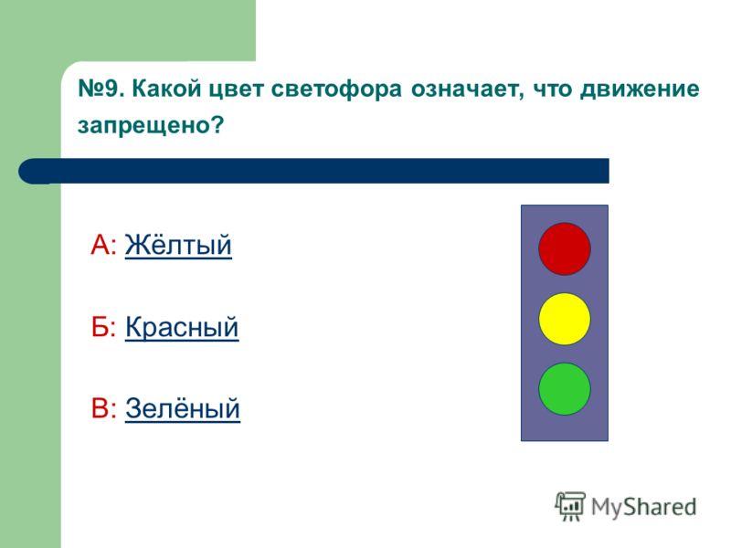 9. Какой цвет светофора означает, что движение запрещено? А: ЖёлтыйЖёлтый Б: КрасныйКрасный В: ЗелёныйЗелёный