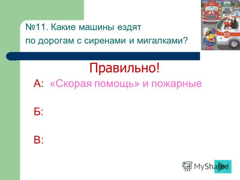 11. Какие машины ездят по дорогам с сиренами и мигалками? А: «Скорая помощь» и пожарные Б: В: Правильно!