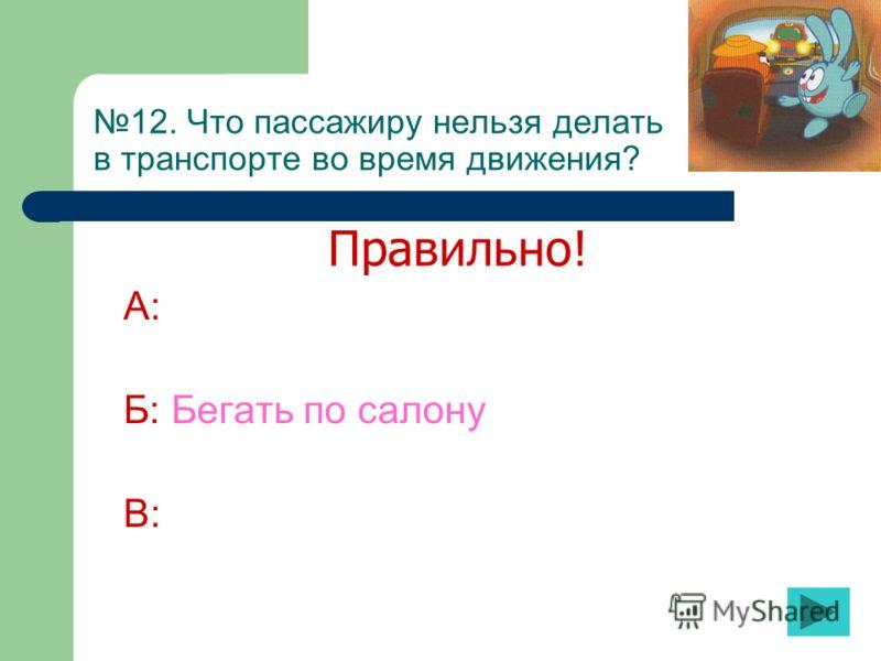 12. Что пассажиру нельзя делать в транспорте во время движения? А: Б: Бегать по салону В: Правильно!