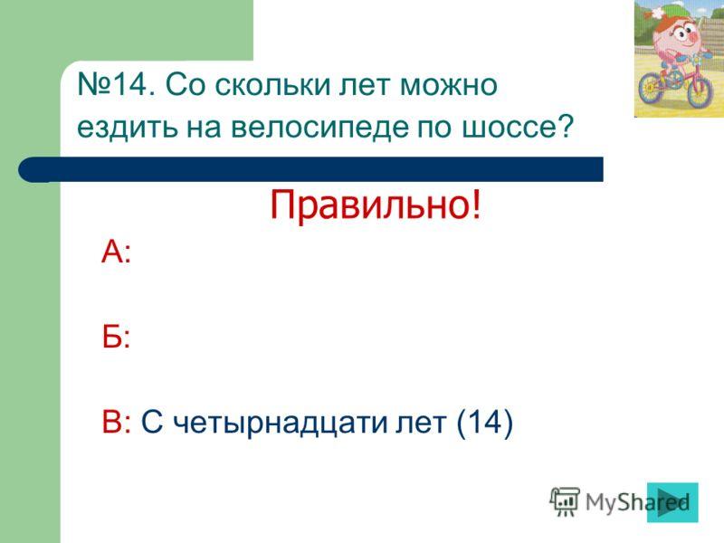 14. Со скольки лет можно ездить на велосипеде по шоссе? А: Б: В: С четырнадцати лет (14) Правильно!