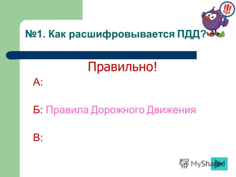1. Как расшифровывается ПДД? А: Б: Правила Дорожного Движения В: Правильно!