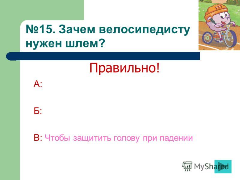 15. Зачем велосипедисту нужен шлем? А: Б: В: Чтобы защитить голову при падении Правильно!