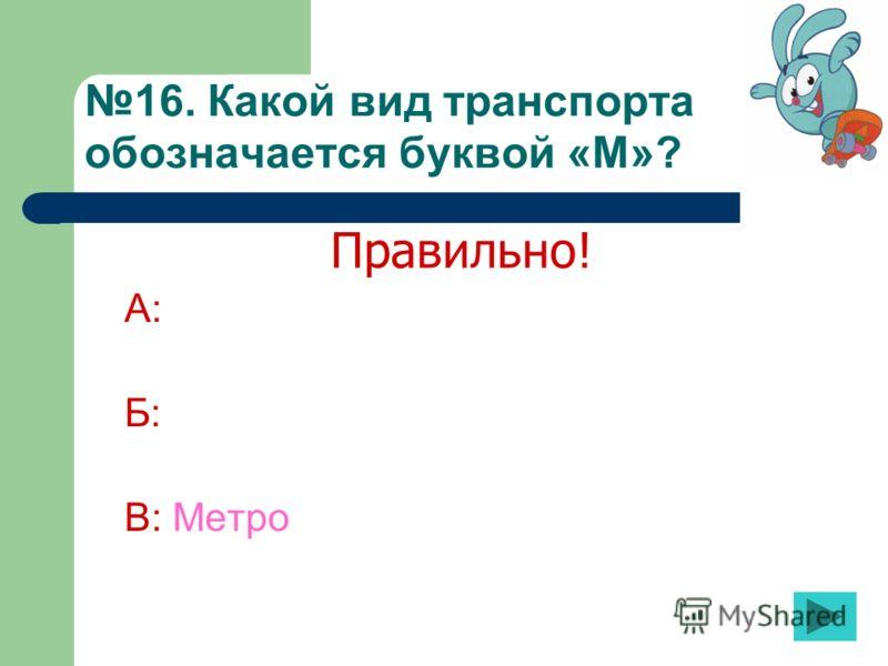 16. Какой вид транспорта обозначается буквой «М»? А: Б: В: Метро Правильно!