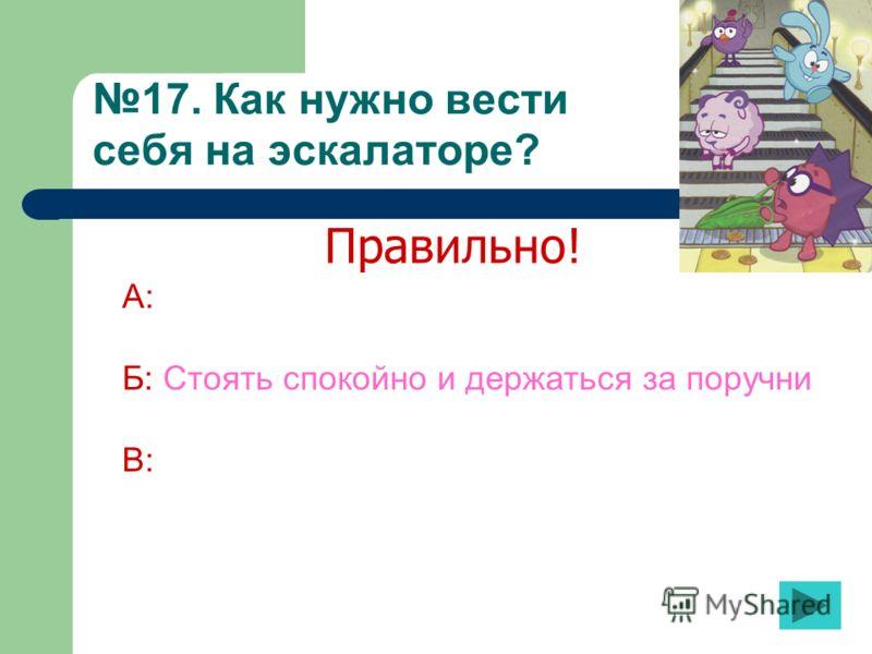 17. Как нужно вести себя на эскалаторе? А: Б: Стоять спокойно и держаться за поручни В: Правильно!
