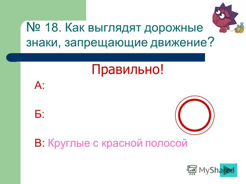 18. Как выглядят дорожные знаки, запрещающие движение ? А: Б: В: Круглые с красной полосой Правильно!