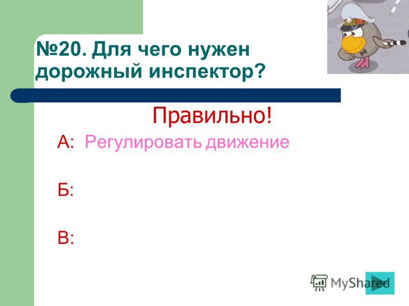 20. Для чего нужен дорожный инспектор? А: Регулировать движение Б: В: Правильно!